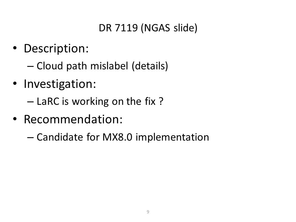 DR 7119 (NGAS slide) Description: – Cloud path mislabel (details) Investigation: – LaRC is working on the fix ? Recommendation: – Candidate for MX8.0