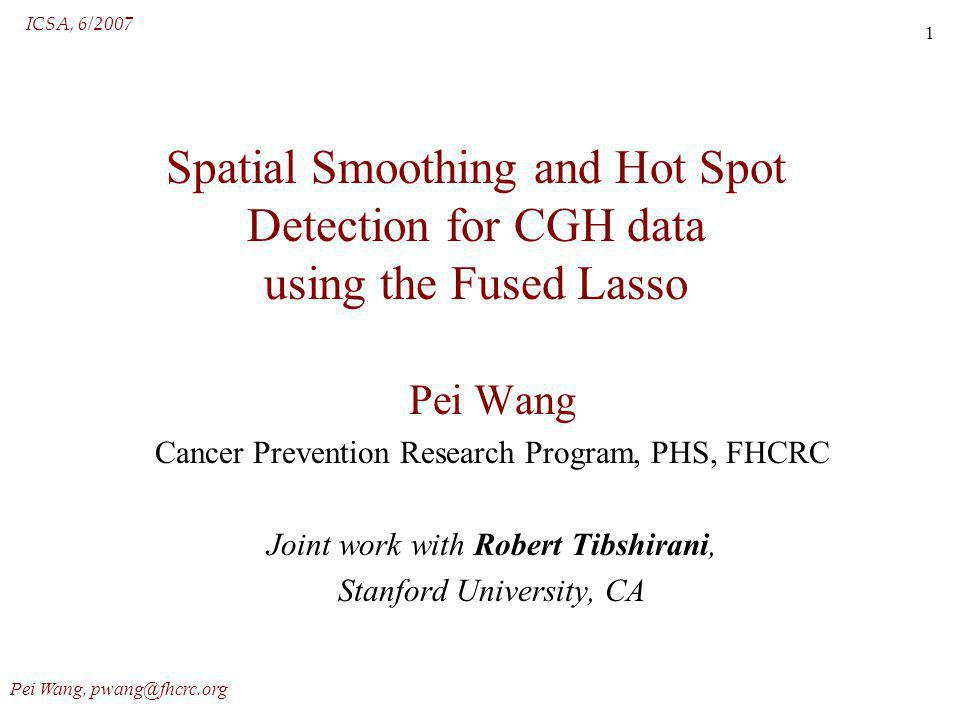 ICSA, 6/2007 Pei Wang, pwang@fhcrc.org 1 Spatial Smoothing and Hot Spot Detection for CGH data using the Fused Lasso Pei Wang Cancer Prevention Research Program, PHS, FHCRC Joint work with Robert Tibshirani, Stanford University, CA