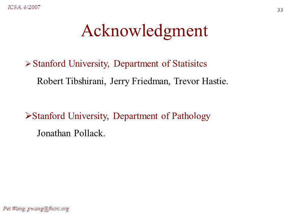 ICSA, 6/2007 Pei Wang, pwang@fhcrc.org 33 Acknowledgment Stanford University, Department of Statisitcs Robert Tibshirani, Jerry Friedman, Trevor Hasti