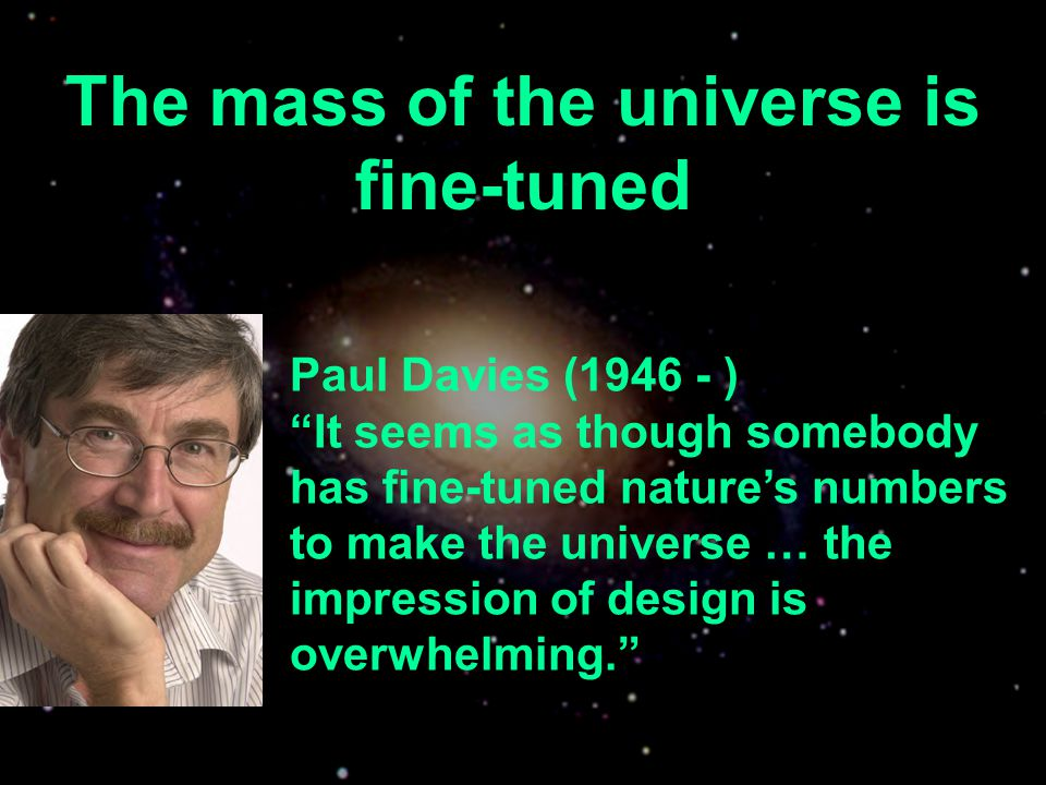 The mass of the universe is fine-tuned Paul Davies (1946 - ) It seems as though somebody has fine-tuned natures numbers to make the universe … the imp