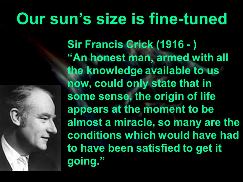 Our suns size is fine-tuned Sir Francis Crick (1916 - ) An honest man, armed with all the knowledge available to us now, could only state that in some