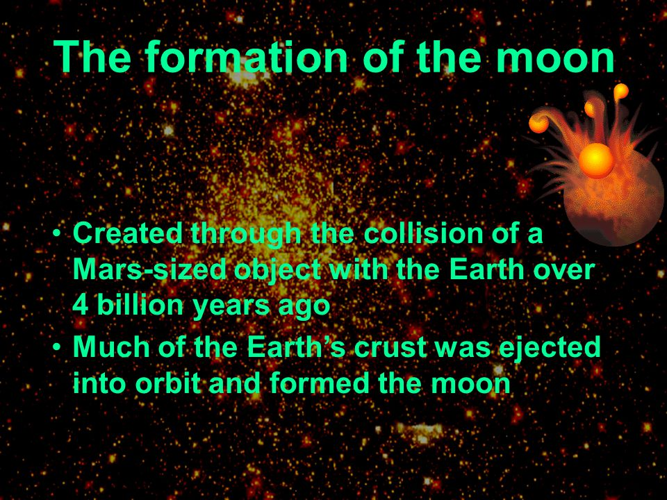 Created through the collision of a Mars-sized object with the Earth over 4 billion years ago Much of the Earths crust was ejected into orbit and forme