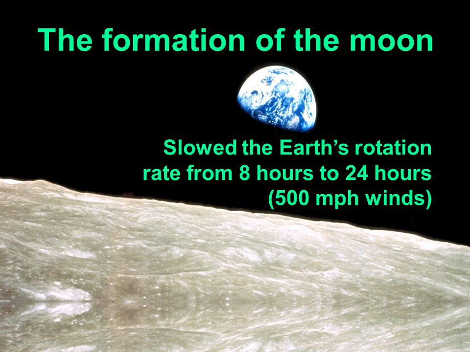 The formation of the moon Slowed the Earths rotation rate from 8 hours to 24 hours (500 mph winds)