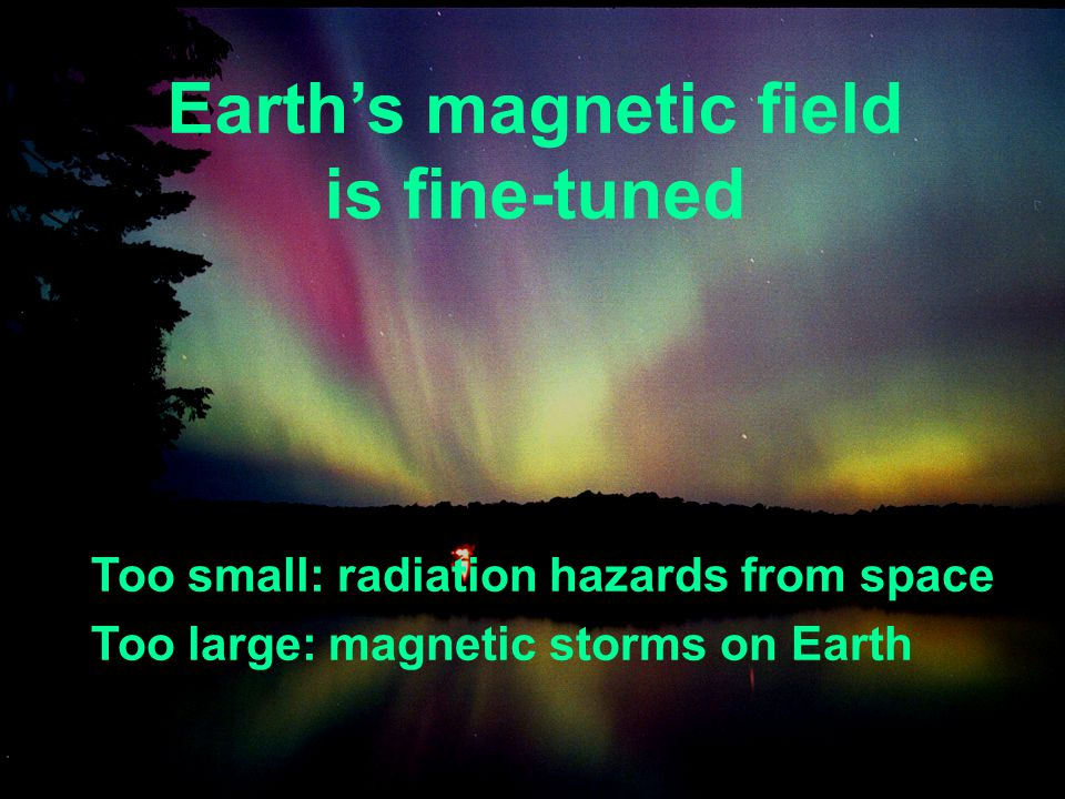 Earths magnetic field is fine-tuned Too small: radiation hazards from space Too large: magnetic storms on Earth