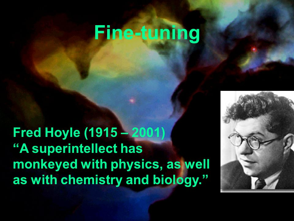 Fred Hoyle (1915 – 2001) A superintellect has monkeyed with physics, as well as with chemistry and biology. Fine-tuning