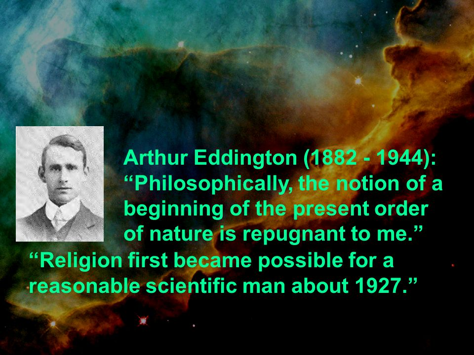 Arthur Eddington (1882 - 1944):Philosophically, the notion of a beginning of the present order of nature is repugnant to me. Religion first became pos