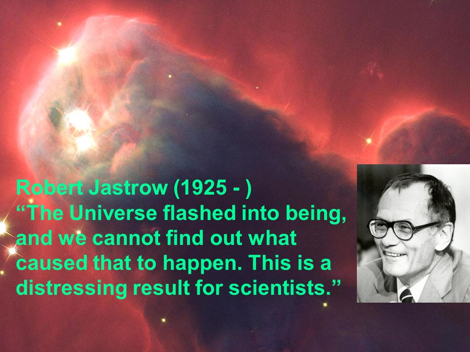 Robert Jastrow (1925 - ) The Universe flashed into being, and we cannot find out what caused that to happen. This is a distressing result for scientis