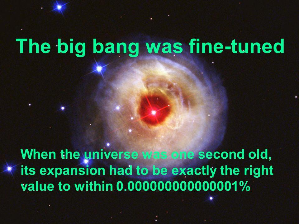 The big bang was fine-tuned When the universe was one second old, its expansion had to be exactly the right value to within 0.000000000000001%