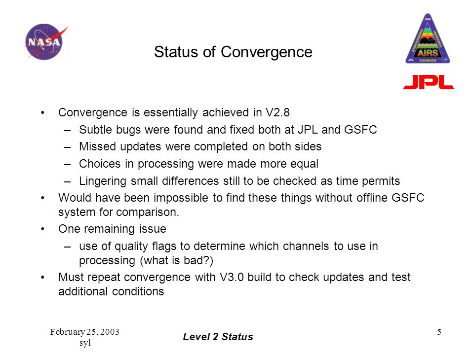 Level 2 Status February 25, 2003 syl 5 Status of Convergence Convergence is essentially achieved in V2.8 –Subtle bugs were found and fixed both at JPL and GSFC –Missed updates were completed on both sides –Choices in processing were made more equal –Lingering small differences still to be checked as time permits Would have been impossible to find these things without offline GSFC system for comparison.
