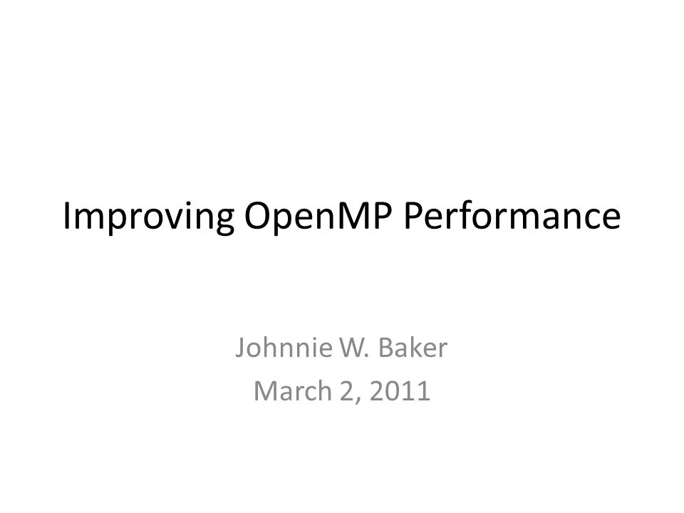 Improving OpenMP Performance Johnnie W. Baker March 2, 2011
