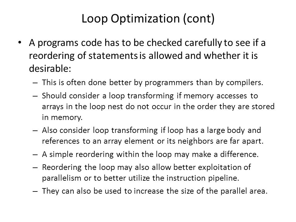 Loop Optimization (cont) A programs code has to be checked carefully to see if a reordering of statements is allowed and whether it is desirable: – Th