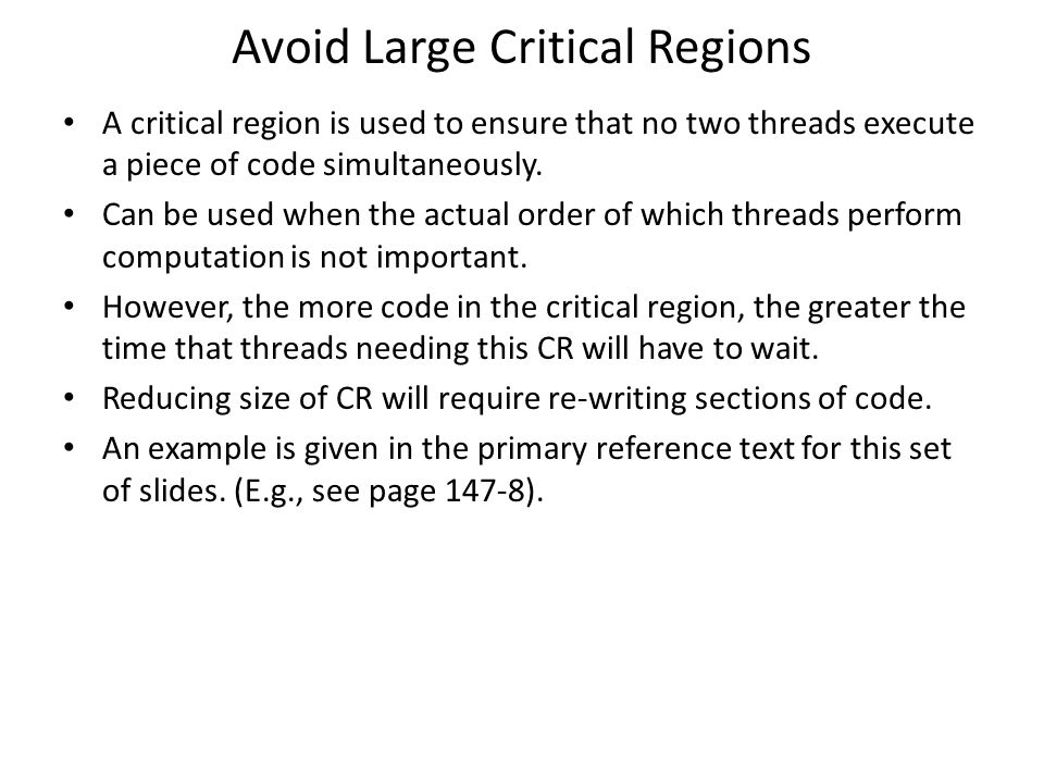 Avoid Large Critical Regions A critical region is used to ensure that no two threads execute a piece of code simultaneously. Can be used when the actu