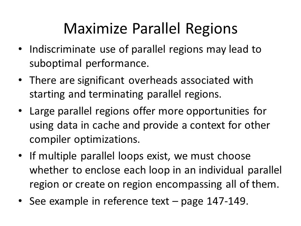 Maximize Parallel Regions Indiscriminate use of parallel regions may lead to suboptimal performance. There are significant overheads associated with s