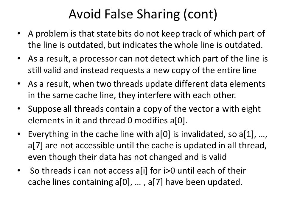Avoid False Sharing (cont) A problem is that state bits do not keep track of which part of the line is outdated, but indicates the whole line is outda
