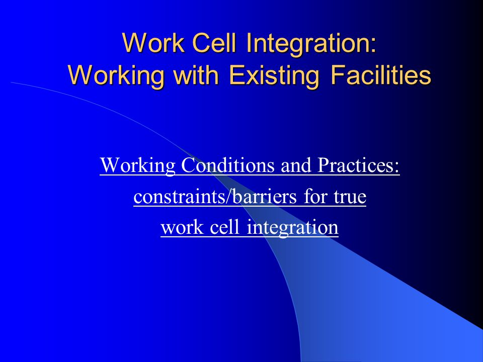 Work Cell Integration: Working with Existing Facilities Working Conditions and Practices: constraints/barriers for true work cell integration