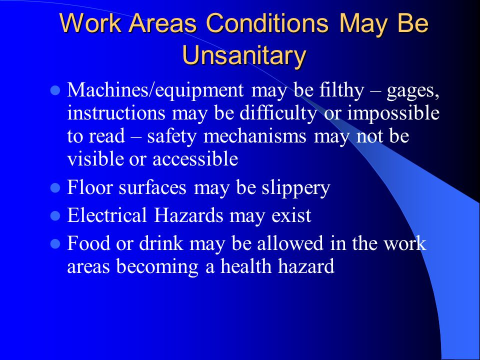 Work Areas Conditions May Be Unsanitary Machines/equipment may be filthy – gages, instructions may be difficulty or impossible to read – safety mechanisms may not be visible or accessible Floor surfaces may be slippery Electrical Hazards may exist Food or drink may be allowed in the work areas becoming a health hazard