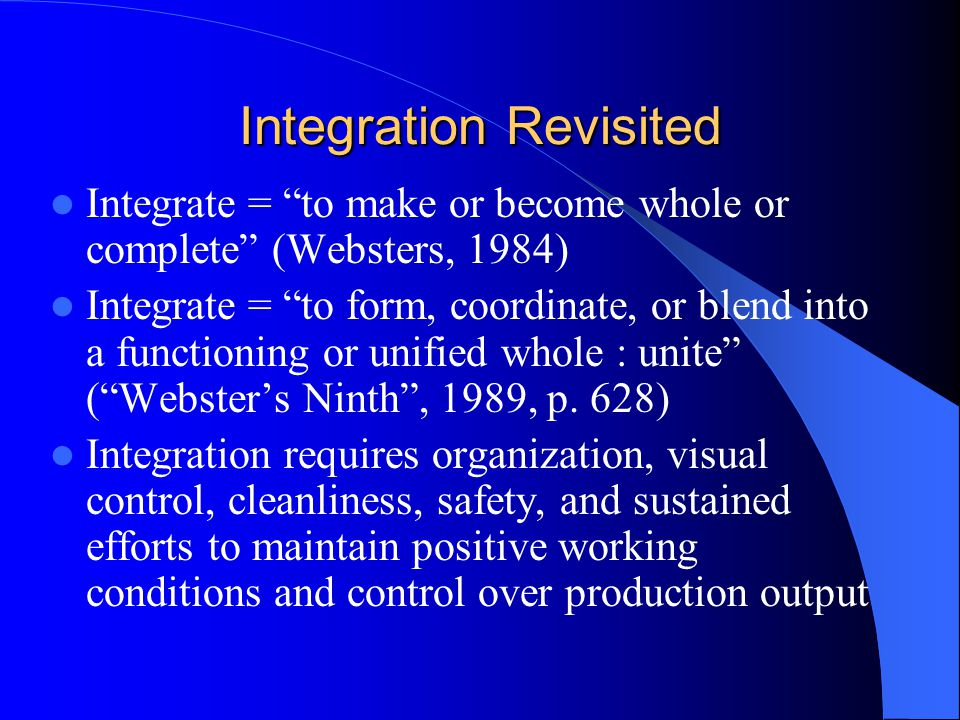 Integration Revisited Integrate = to make or become whole or complete (Websters, 1984) Integrate = to form, coordinate, or blend into a functioning or unified whole : unite (Websters Ninth, 1989, p.