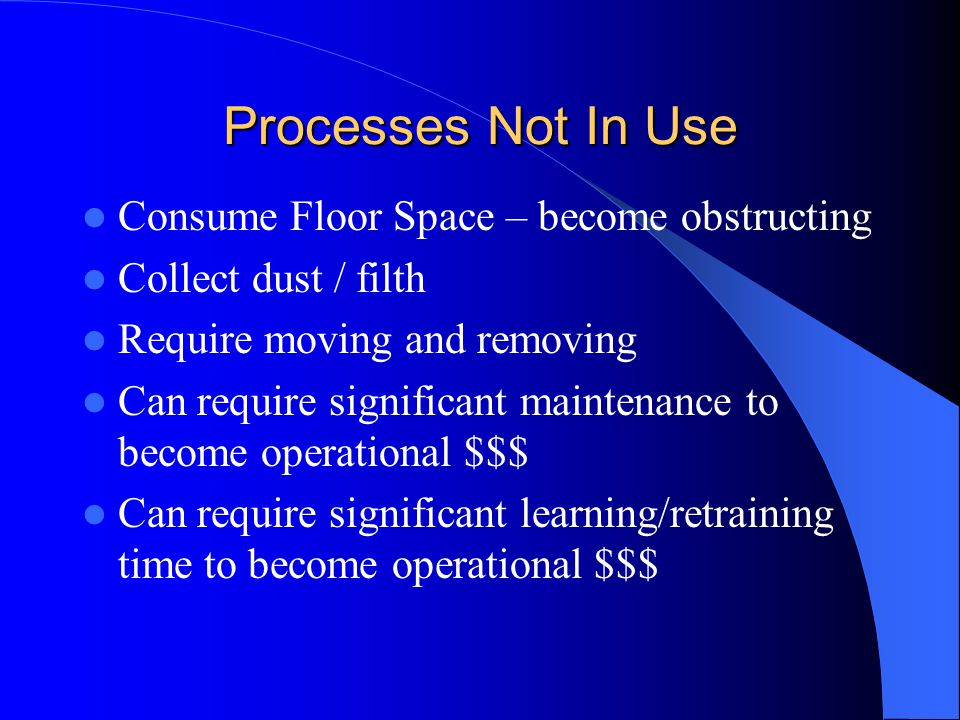 Processes Not In Use Consume Floor Space – become obstructing Collect dust / filth Require moving and removing Can require significant maintenance to become operational $$$ Can require significant learning/retraining time to become operational $$$