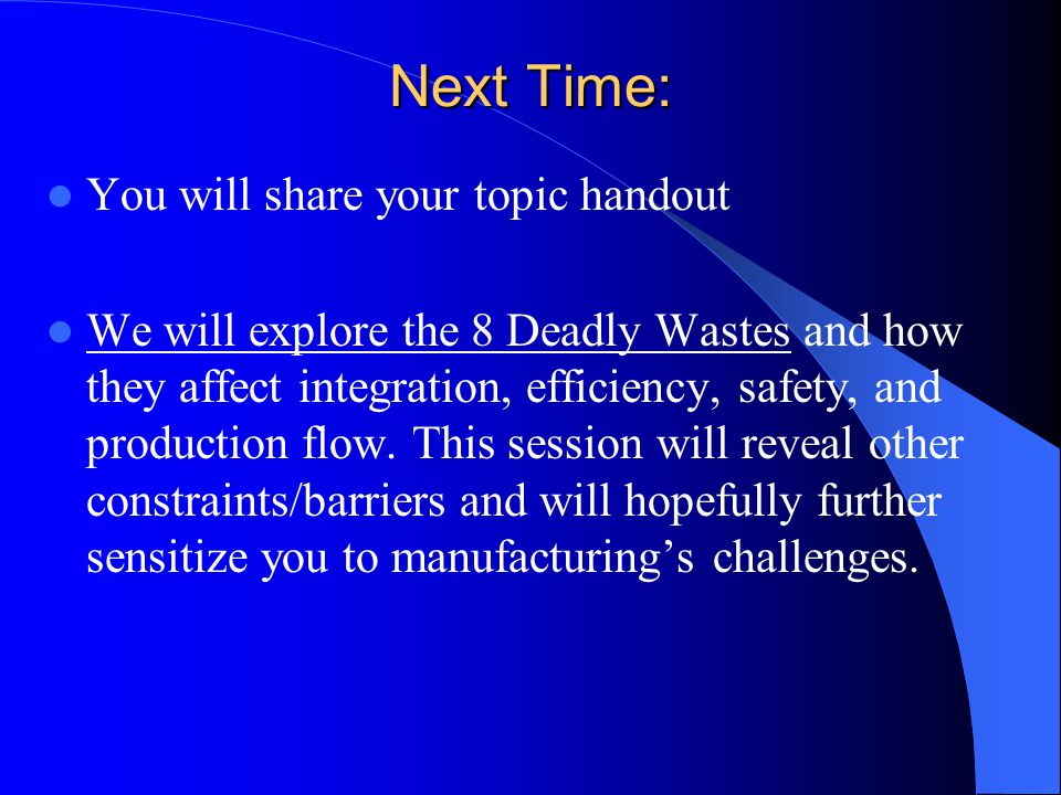 Next Time: You will share your topic handout We will explore the 8 Deadly Wastes and how they affect integration, efficiency, safety, and production flow.