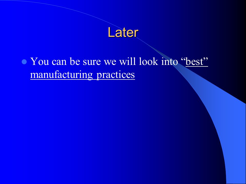 Later You can be sure we will look into best manufacturing practices