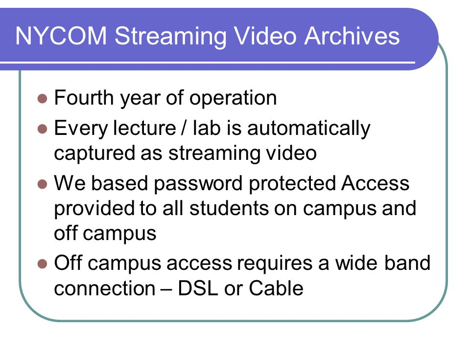NYCOM Streaming Video Archives Fourth year of operation Every lecture / lab is automatically captured as streaming video We based password protected Access provided to all students on campus and off campus Off campus access requires a wide band connection – DSL or Cable