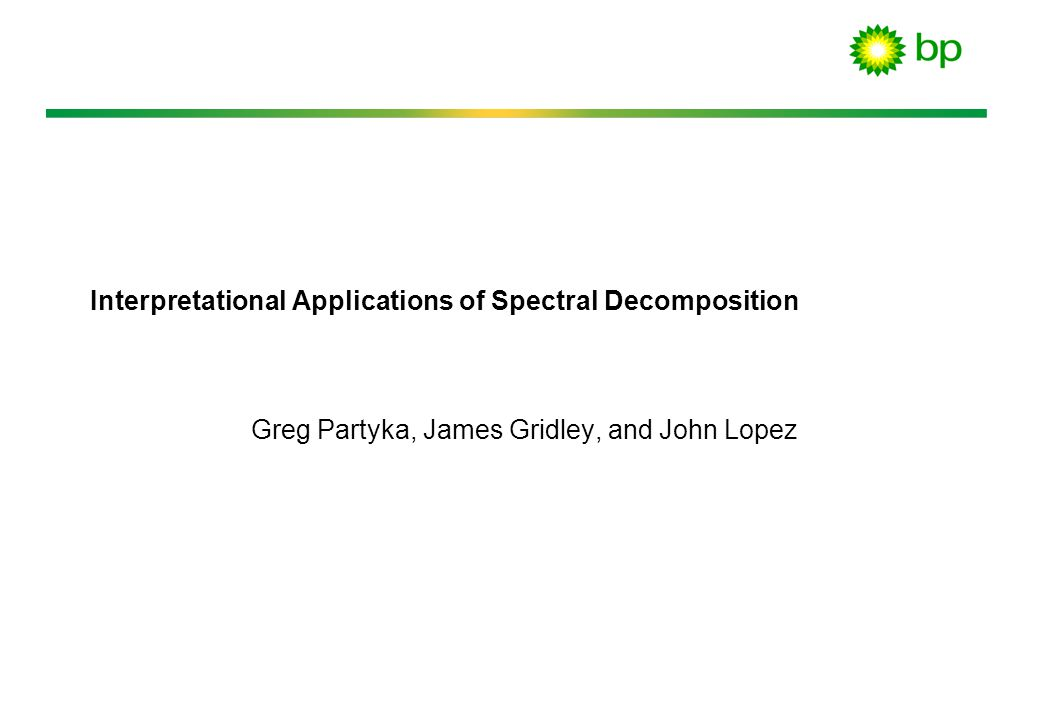 Interpretational Applications of Spectral Decomposition Greg Partyka, James Gridley, and John Lopez