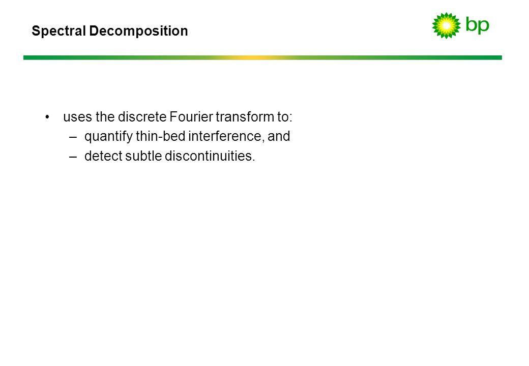 Spectral Decomposition uses the discrete Fourier transform to: –quantify thin-bed interference, and –detect subtle discontinuities.
