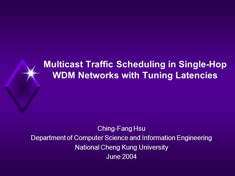 Multicast Traffic Scheduling in Single-Hop WDM Networks with Tuning Latencies Ching-Fang Hsu Department of Computer Science and Information Engineering National Cheng Kung University June 2004
