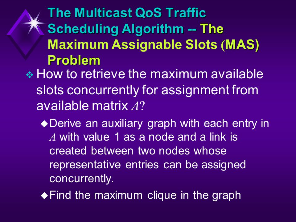 The Multicast QoS Traffic Scheduling Algorithm -- The MAS) Problem The Multicast QoS Traffic Scheduling Algorithm -- The Maximum Assignable Slots ( MAS) Problem How to retrieve the maximum available slots concurrently for assignment from available matrix A.