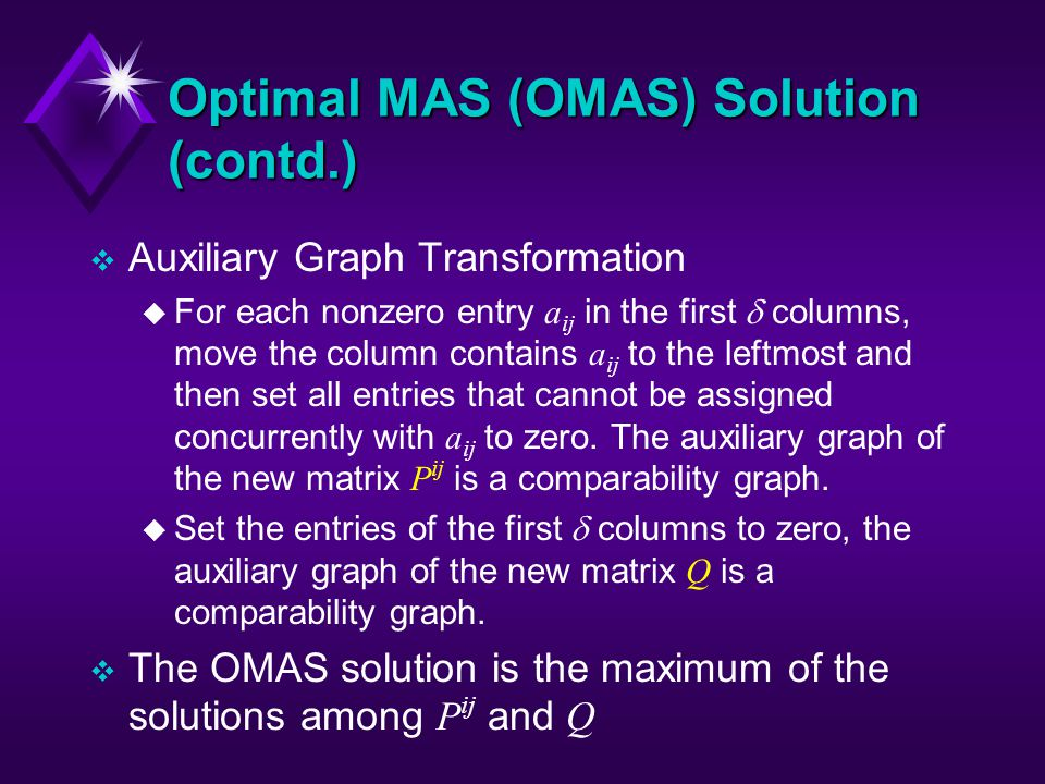 Optimal MAS (OMAS) Solution (contd.) v Auxiliary Graph Transformation For each nonzero entry a ij in the first columns, move the column contains a ij to the leftmost and then set all entries that cannot be assigned concurrently with a ij to zero.