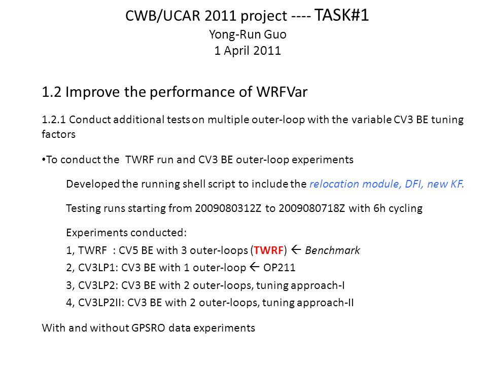 CWB/UCAR 2011 project ---- TASK#1 Yong-Run Guo 1 April 2011 1.2 Improve the performance of WRFVar 1.2.1 Conduct additional tests on multiple outer-loop with the variable CV3 BE tuning factors To conduct the TWRF run and CV3 BE outer-loop experiments Developed the running shell script to include the relocation module, DFI, new KF.