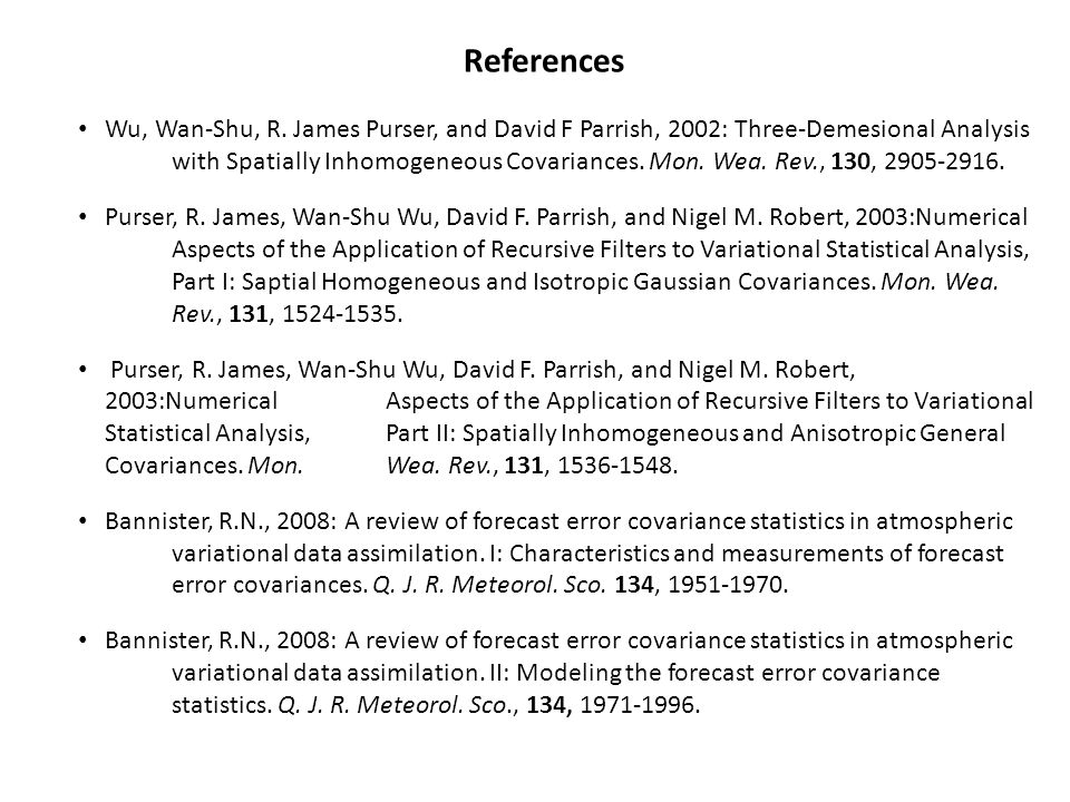 References Wu, Wan-Shu, R. James Purser, and David F Parrish, 2002: Three-Demesional Analysis with Spatially Inhomogeneous Covariances. Mon. Wea. Rev.