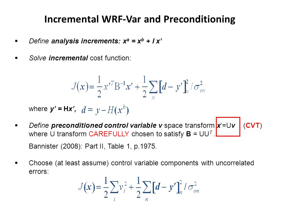 Define analysis increments: x a = x b + I x Solve incremental cost function: where y = Hx, Define preconditioned control variable v space transform x=Uv (CVT) where U transform CAREFULLY chosen to satisfy B = UU T.