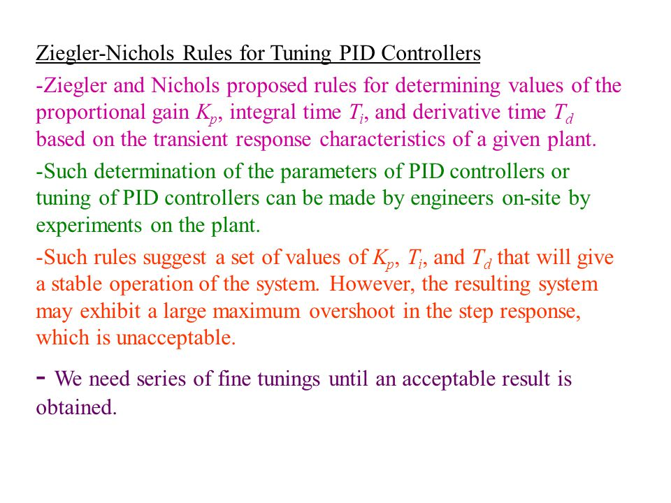 Ziegler-Nichols Rules for Tuning PID Controllers -Ziegler and Nichols proposed rules for determining values of the proportional gain K p, integral tim