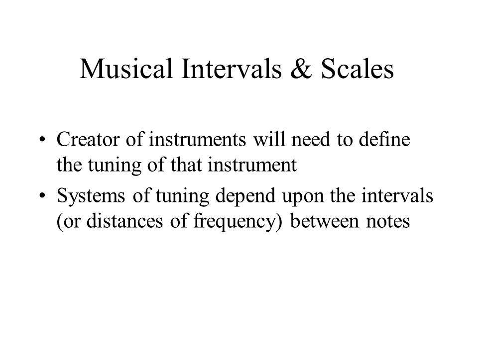 Musical Intervals & Scales Creator of instruments will need to define the tuning of that instrument Systems of tuning depend upon the intervals (or distances of frequency) between notes