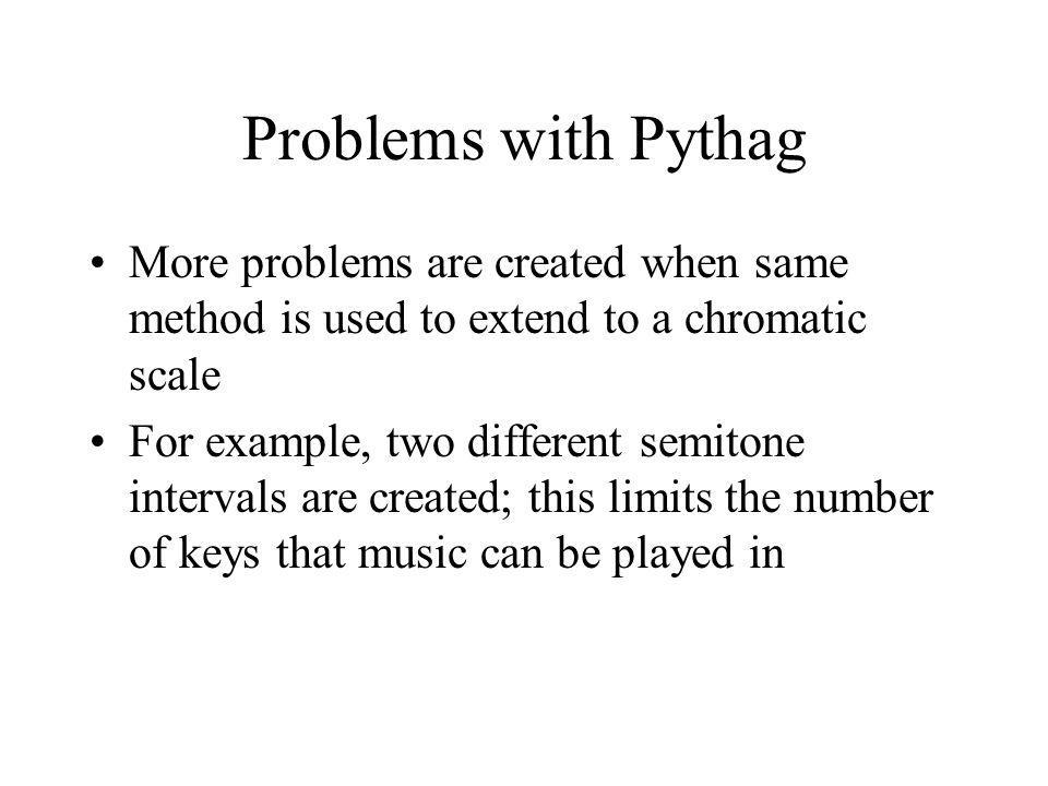 Problems with Pythag More problems are created when same method is used to extend to a chromatic scale For example, two different semitone intervals are created; this limits the number of keys that music can be played in