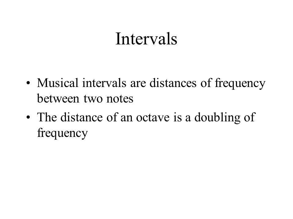 Intervals Musical intervals are distances of frequency between two notes The distance of an octave is a doubling of frequency
