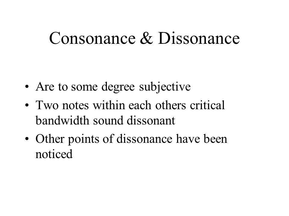 Consonance & Dissonance Are to some degree subjective Two notes within each others critical bandwidth sound dissonant Other points of dissonance have been noticed