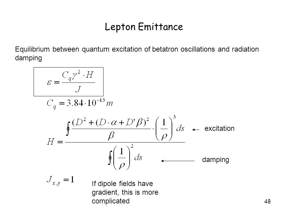 48 Lepton Emittance Equilibrium between quantum excitation of betatron oscillations and radiation damping If dipole fields have gradient, this is more