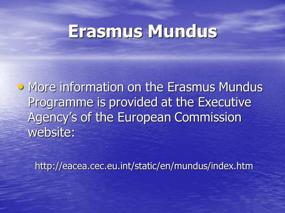 Erasmus Mundus More information on the Erasmus Mundus Programme is provided at the Executive Agencys of the European Commission website: More information on the Erasmus Mundus Programme is provided at the Executive Agencys of the European Commission website: http://eacea.cec.eu.int/static/en/mundus/index.htm http://eacea.cec.eu.int/static/en/mundus/index.htm