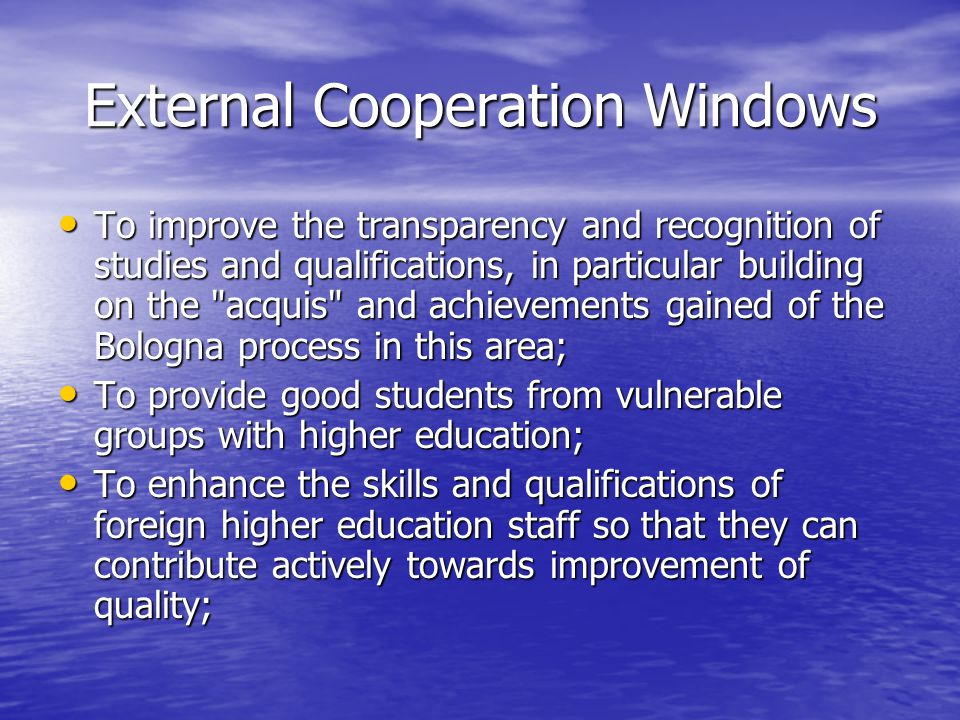 External Cooperation Windows To improve the transparency and recognition of studies and qualifications, in particular building on the acquis and achievements gained of the Bologna process in this area; To improve the transparency and recognition of studies and qualifications, in particular building on the acquis and achievements gained of the Bologna process in this area; To provide good students from vulnerable groups with higher education; To provide good students from vulnerable groups with higher education; To enhance the skills and qualifications of foreign higher education staff so that they can contribute actively towards improvement of quality; To enhance the skills and qualifications of foreign higher education staff so that they can contribute actively towards improvement of quality;