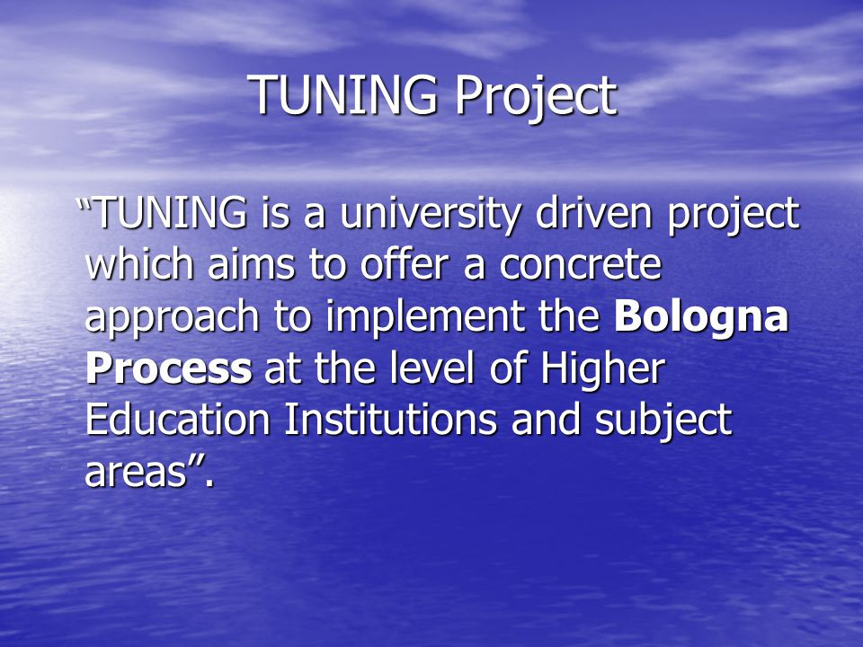 TUNING Project TUNING is a university driven project which aims to offer a concrete approach to implement the Bologna Process at the level of Higher Education Institutions and subject areas.