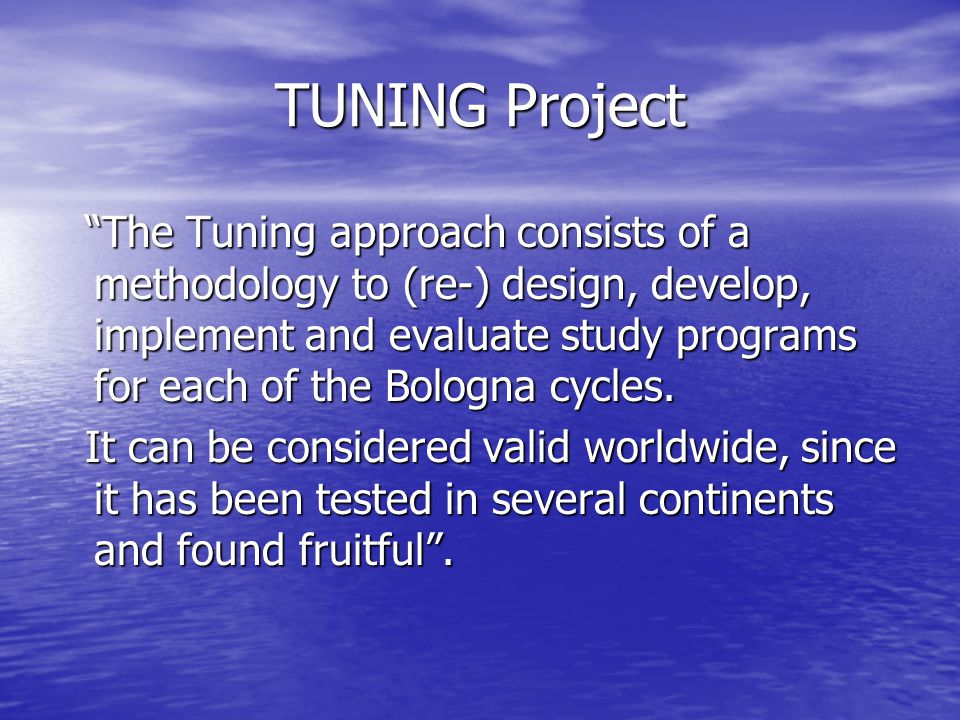 TUNING Project The Tuning approach consists of a methodology to (re-) design, develop, implement and evaluate study programs for each of the Bologna cycles.