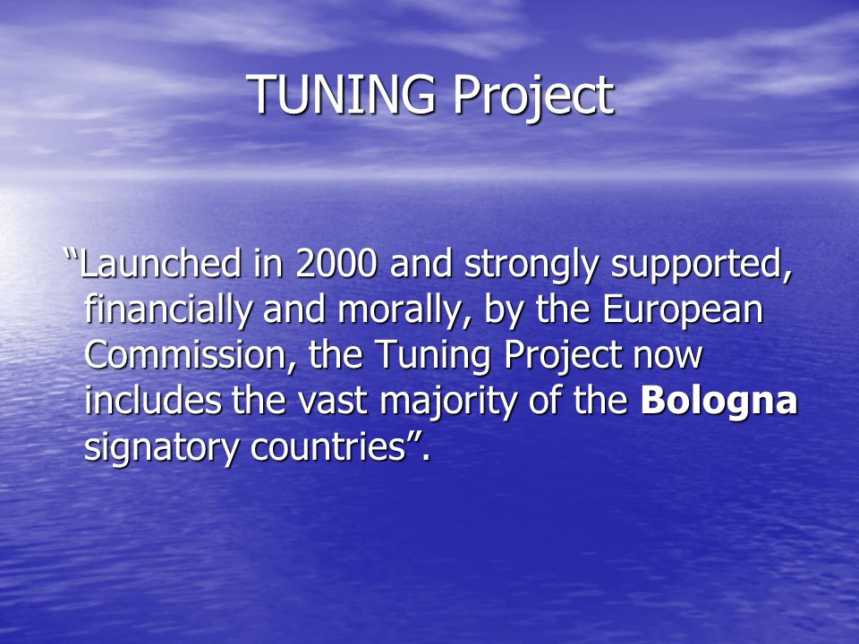 TUNING Project Launched in 2000 and strongly supported, financially and morally, by the European Commission, the Tuning Project now includes the vast majority of the Bologna signatory countries.