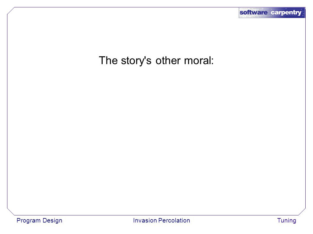 Program DesignInvasion PercolationTuning The story s other moral: