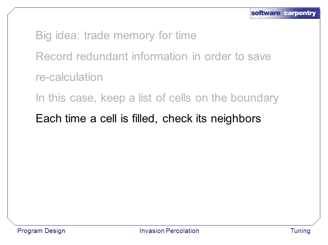 Program DesignInvasion PercolationTuning Big idea: trade memory for time Record redundant information in order to save re-calculation In this case, keep a list of cells on the boundary Each time a cell is filled, check its neighbors
