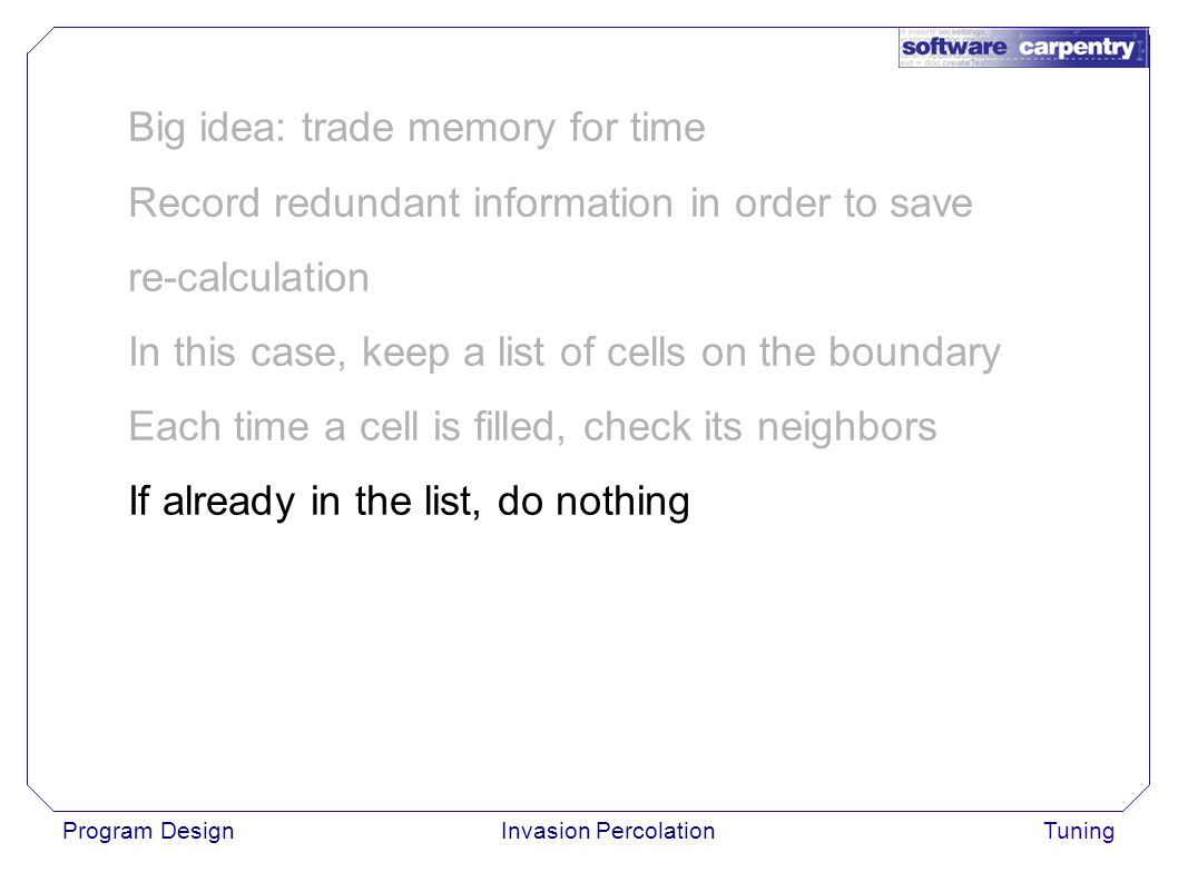 Program DesignInvasion PercolationTuning Big idea: trade memory for time Record redundant information in order to save re-calculation In this case, keep a list of cells on the boundary Each time a cell is filled, check its neighbors If already in the list, do nothing
