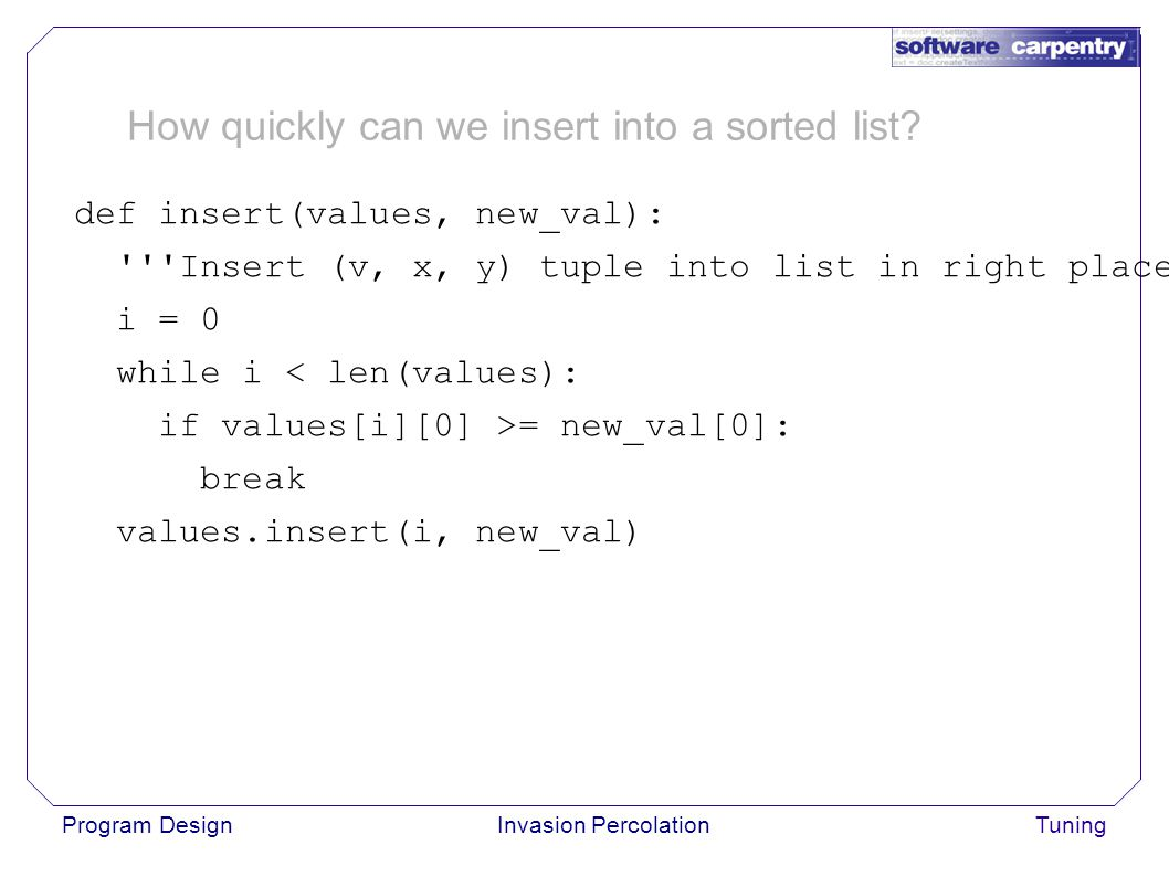 Program DesignInvasion PercolationTuning def insert(values, new_val): Insert (v, x, y) tuple into list in right place. i = 0 while i < len(values): if values[i][0] >= new_val[0]: break values.insert(i, new_val) How quickly can we insert into a sorted list