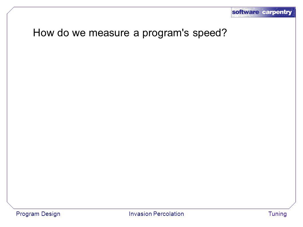 Program DesignInvasion PercolationTuning How do we measure a program s speed