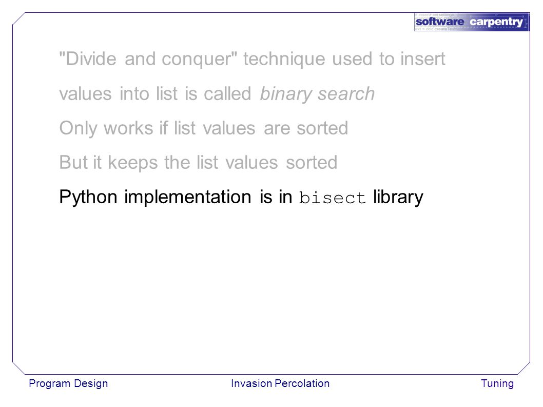 Program DesignInvasion PercolationTuning Divide and conquer technique used to insert values into list is called binary search Only works if list values are sorted But it keeps the list values sorted Python implementation is in bisect library